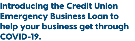 Introducing the Credit Union Emergency Business Loan to help your business get through COVID-19.