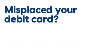 Misplaced your debit card?